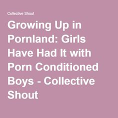 Growing Up in Pornland: Girls Have Had It with Porn Conditioned Boys - Collective Shout