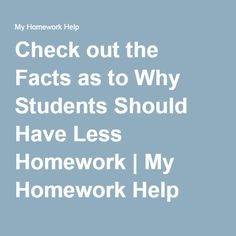 students should have less homework Amount of homework should not be lessened a study conducted in 2004 shows 17-year-old students' average reading scale scores increase with the amount of students who spend more time on homework receive higher test scores than those who do less homework therefore proving that.