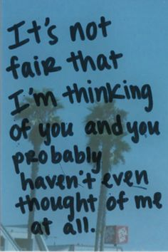 It's not fair that I'm thinking of you and you probably haven't even thought of me at all. #depression