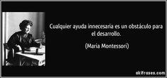 Cualquier ayuda innecesaria es un obstáculo para el desarrollo. (Maria Montessori)