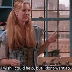 I wish I could help, but I don't want to.  Phoebe Buffay. Friends