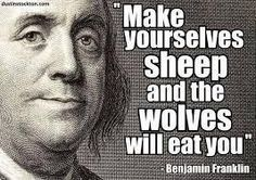It is a true old saying that make yourself sheep and the wolves will eat you: to which I may add another, Benjamin Franklin. Franklin the heretic: Wisdom Quotes, Me Quotes, Great Quotes, Inspirational Quotes, Political Quotes, Government Quotes, Political Topics, Political Views, Think
