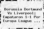 http://tecnoautos.com/wp-content/uploads/imagenes/tendencias/thumbs/borussia-dortmund-vs-liverpool-empataron-11-por-europa-league.jpg Borussia Dortmund vs Liverpool. Borussia Dortmund vs Liverpool: empataron 1-1 por Europa League ..., Enlaces, Imágenes, Videos y Tweets - http://tecnoautos.com/actualidad/borussia-dortmund-vs-liverpool-borussia-dortmund-vs-liverpool-empataron-11-por-europa-league/