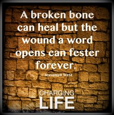 A broken bone can heal but the wound a word....