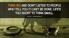 Think big and don't listen to people who tell you it cannot be done. Life is too short to think small! Think Small, Think Big, Motivational Quotes For Success, Inspirational Quotes, Best Quotes, Life Quotes, Famous Quotes, Daily Quotes, Quotes Quotes