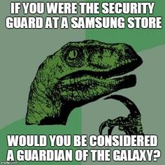 Philosoraptor | IF YOU WERE THE SECURITY GUARD AT A SAMSUNG STORE WOULD YOU BE CONSIDERED A GUARDIAN OF THE GALAXY? | image tagged in memes,philosoraptor | made w/ Imgflip meme maker