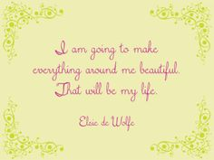 i am going to make everything around me beautiful. that will be my life. - elsie de wolfe