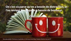 On s'en va parce qu'on a besoin de distraction, et l'on revient parce qu'on a besoin de bonheur. http://www.citation-du-jour.fr/