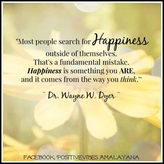 """Most people search for happiness outside of themselves. That's a fundamental mistake. Happiness is something you ARE, and it comes from the way you think. Happy Thoughts, Positive Thoughts, Positive Vibes, Positive Quotes, Positive Mind, Wayne Dyer Quotes, Psychology Quotes, Perfection Quotes, Life Inspiration"