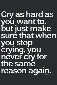 never cry for the same reason again.