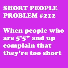 Yes! Or say that they want to be shorter! It's like oh no you don't! At least you can find pants that fit you! And reach the top shelf! And not have to wear five mile heels to be able to look your friends in the eye without tilting your head back!