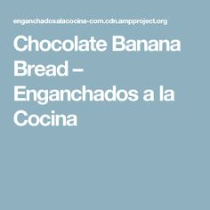 Chocolate Banana Bread – Enganchados a la Cocina