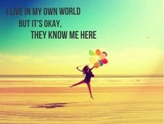 """""""I live in my own world. But it's okay, they know me here."""""""