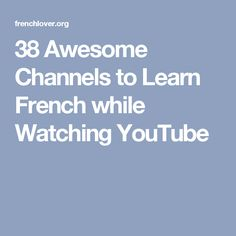 38 Awesome Channels to Learn French while Watching YouTube