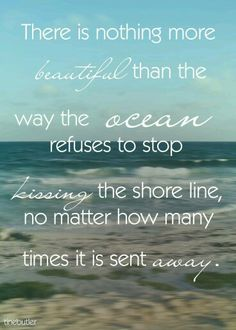 There is nothing more beautiful than the way the ocean refuses to stop kissing the shore line no matter how many times it is sent away.