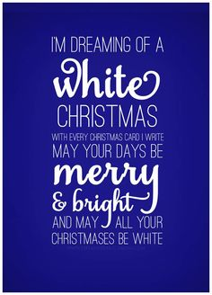 I'm dreaming of a White Christmas. With every Christmas card I write. May your days be merry and bright. And may all your Christmases  be white.