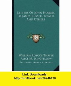 Letters Of John Holmes To James Russell Lowell And Others (9781162765365) William Roscoe Thayer, Alice M. Longfellow , ISBN-10: 1162765364  , ISBN-13: 978-1162765365 ,  , tutorials , pdf , ebook , torrent , downloads , rapidshare , filesonic , hotfile , megaupload , fileserve