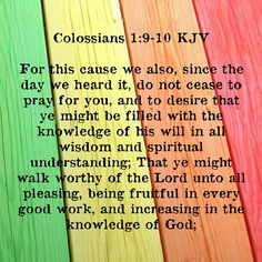 Colossians 1:9-10.....Godly behavior is the result of godly thinking. Ask the Holy Spirit to control all parts of your life and be filled with the knowledge of God's will and that you will walk in a manner worthy of the Lord