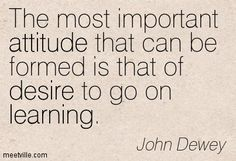 the desire to go on learning - is the most important gift of a teacher to student (in my opinion - MimG)