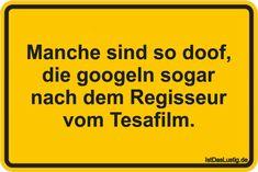 Manche sind so doof, die googeln sogar nach dem Regisseur vom Tesafilm. ... gefunden auf https://www.istdaslustig.de/spruch/5313 #lustig #sprüche #fun #spass