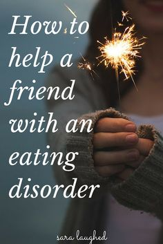 How to Help a Friend with an Eating Disorder - Sara Laughed.