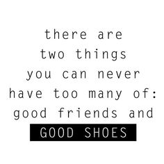 There are two things you can never have too many of: good friends and good shoes! #shoes #quote