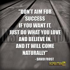 """Don't aim for success if you want it; just do what you love and believe in, and it will come naturally"" – David Frost"