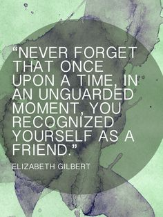 Never forget that once upon a time in an unguarded mement you recognised yourself as a friend, Elizabeth Gilbert Words Can Hurt, Love Words, Meaningful Quotes, Inspirational Quotes, Elizabeth Gilbert, Liz Gilbert, Quotes About Everything, Eat Pray Love, Something To Remember