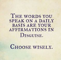 The words you speak on a daily basis are your affirmations in disguise. Choose wisely.