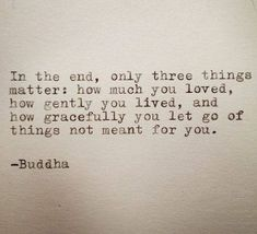 in the end only three things matter: how much you loved, how gently you lived, and how gracefully you let go of things not meant for you.  -buddha