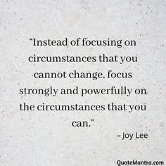 """Instead of focusing on circumstances that you cannot change, focus strongly and powerfully on the circumstances that you can."" – Joy Lee"