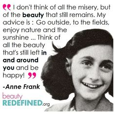 Think of all the beauty that's still left in and around you and be happy! - Anne Frank