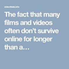 The fact that many films and videos often don't survive online for longer than a…