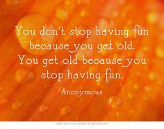 You dont stop having fun because you get old. You get old because you stop having fun.