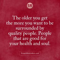 The older you get the more you want to be surrounded by quality people. People that are good for your health and soul.