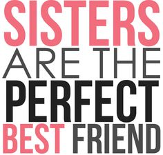 """Sisters are the perfect best friend."""