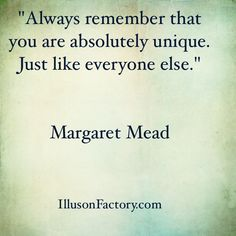 """Great Quotes - """"Always remember that you are absolutely unique. Just like everyone else."""" Margaret Mead The Illusion Factory is an interactive advertising agency that works in all media. We use Pinterest to spread valuable information to our friends in the quest to help make the world a better place in which to live. Please repin them! If you or your friends need help with online or traditional advertising please contact us at 818-7889700 x1"""