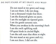 Don´t stand at my grave and cry...I´m not there, I did not die.