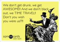 We don't get drunk, we get AWESOME!! And we don't black out, we TIME TRAVEL!! Don't you wish you were us??!!