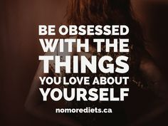 Be obsessed with the things you love about yourself. Healing quotes. Weightloss quotes. www.nomorediets.ca