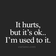 It hurts but it's ok, I'm used to it