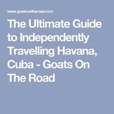 The Ultimate Guide to Independently Travelling Havana, Cuba - Goats On The Road