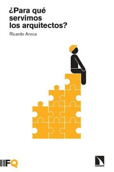 ¿Para qué servimos los arquitectos? / Ricardo Aroca. Fundación Arquia, Barcelona ; Los Libros de la Catarata, Madrid : 2016. 116 p. Colección: Arquia-Contextos ; 5. ISBN 9788490971055 / 9788460857280 Arquitectos.