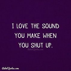 I love the sound you make when you shut up. Rebel Circus Quotes, Rebel Quotes, My Life Quotes, Work Quotes, Movie Quotes, Best Quotes, Sarcasm Quotes, Funny Quotes, Shut Up Quotes