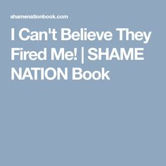 I Can't Believe They Fired Me! | SHAME NATION Book