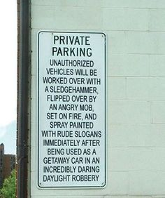 Private Parking Unauthorized vehicles will be worked over with a sledgehammer, flipped over by an angry mob, set on fire, and spray painted with rude slogans immediately after being used as a getaway car in an incredibly daring daylight robbery Funny Note, The Funny, Crazy Funny, Funny Billboards, Funny Road Signs, Parking Signs, Parking Lot, Car Parking, Smosh