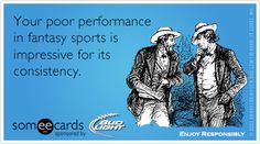 Your poor performance in fantasy sports is impressive for its consistency.