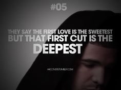 they say the first love is the sweetest, but that first cut is the deepest. - drake, karaoke
