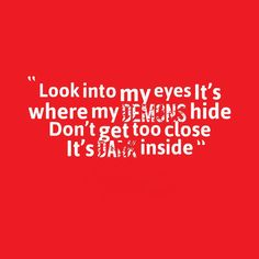 Quotes Picture: look into my eyes it's where my demons hide don't . Devil Quotes, Scary Quotes, Eye Quotes, Dark Qoutes, Scary Eyes, Inner Demons, Look Into My Eyes, Famous Quotes, Picture Quotes