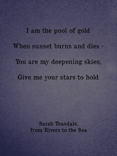 I am the pool of gold. When sunset burns and dies - you are my deepening skies; give me your stars to hold.